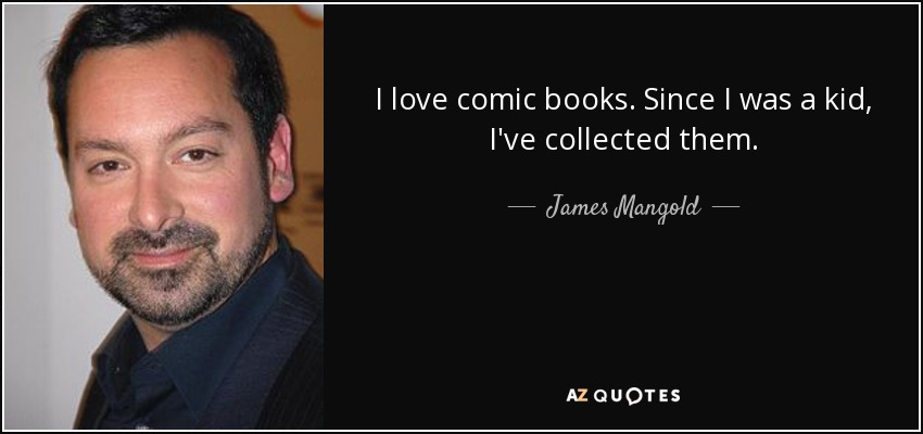 I love comic books. Since I was a kid, I've collected them. - James Mangold