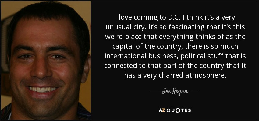 I love coming to D.C. I think it's a very unusual city. It's so fascinating that it's this weird place that everything thinks of as the capital of the country, there is so much international business, political stuff that is connected to that part of the country that it has a very charred atmosphere. - Joe Rogan