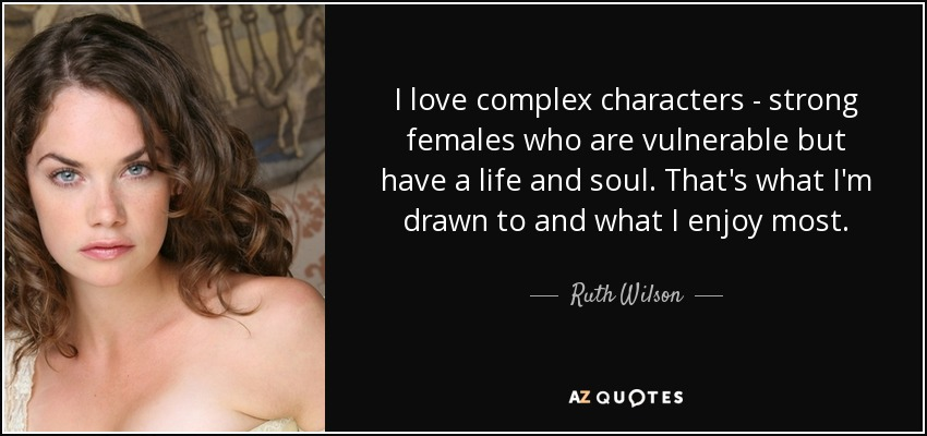 I love complex characters - strong females who are vulnerable but have a life and soul. That's what I'm drawn to and what I enjoy most. - Ruth Wilson