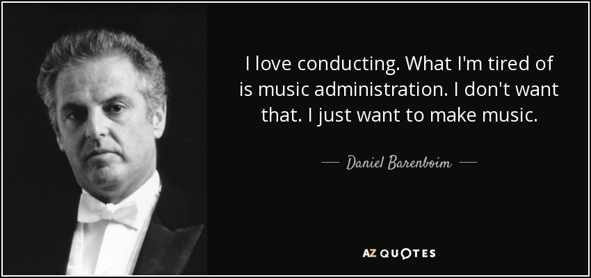 I love conducting. What I'm tired of is music administration. I don't want that. I just want to make music. - Daniel Barenboim