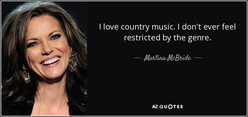I love country music. I don't ever feel restricted by the genre. - Martina McBride