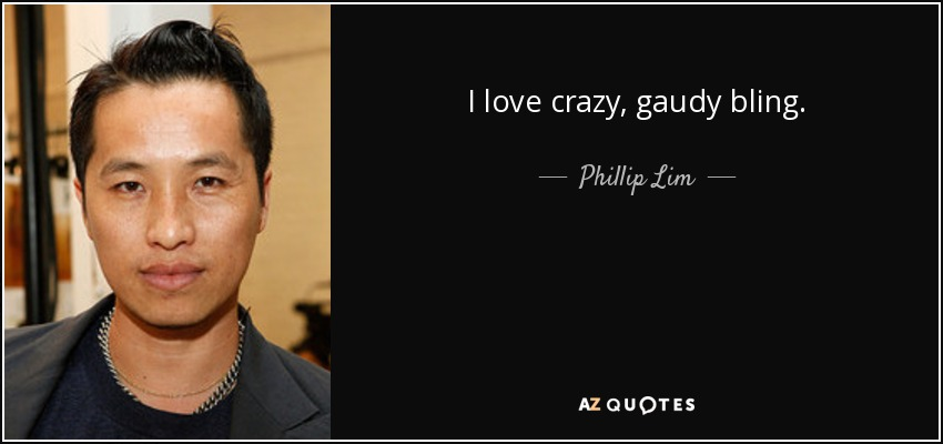 I love crazy, gaudy bling. - Phillip Lim