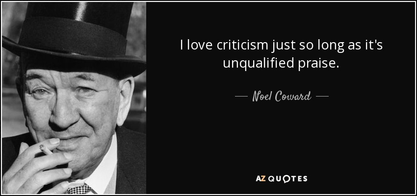 I love criticism just so long as it's unqualified praise. - Noel Coward