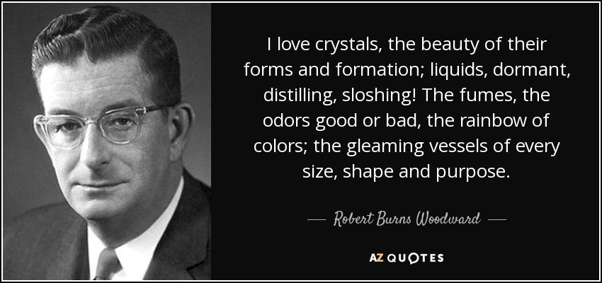 I love crystals, the beauty of their forms and formation; liquids, dormant, distilling, sloshing! The fumes, the odors good or bad, the rainbow of colors; the gleaming vessels of every size, shape and purpose. - Robert Burns Woodward