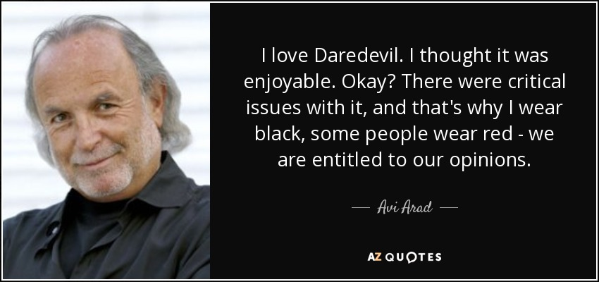 I love Daredevil. I thought it was enjoyable. Okay? There were critical issues with it, and that's why I wear black, some people wear red - we are entitled to our opinions. - Avi Arad