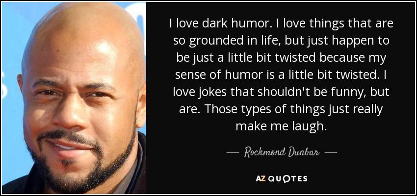 I love dark humor. I love things that are so grounded in life, but just happen to be just a little bit twisted because my sense of humor is a little bit twisted. I love jokes that shouldn't be funny, but are. Those types of things just really make me laugh. - Rockmond Dunbar