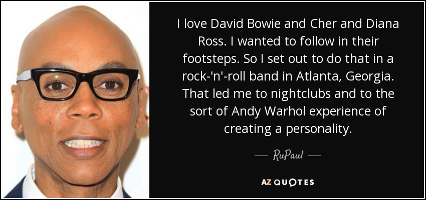I love David Bowie and Cher and Diana Ross. I wanted to follow in their footsteps. So I set out to do that in a rock-'n'-roll band in Atlanta, Georgia. That led me to nightclubs and to the sort of Andy Warhol experience of creating a personality. - RuPaul