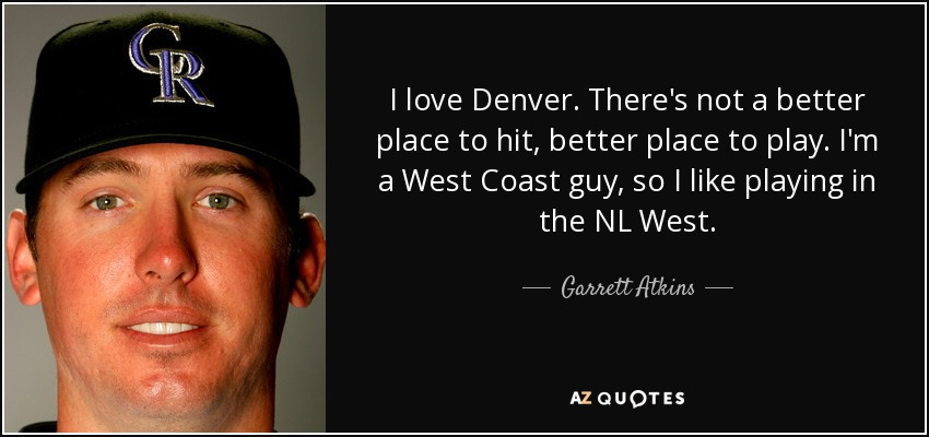 I love Denver. There's not a better place to hit, better place to play. I'm a West Coast guy, so I like playing in the NL West. - Garrett Atkins