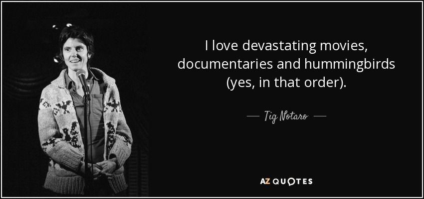 I love devastating movies, documentaries and hummingbirds (yes, in that order). - Tig Notaro