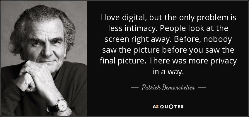 I love digital, but the only problem is less intimacy. People look at the screen right away. Before, nobody saw the picture before you saw the final picture. There was more privacy in a way. - Patrick Demarchelier
