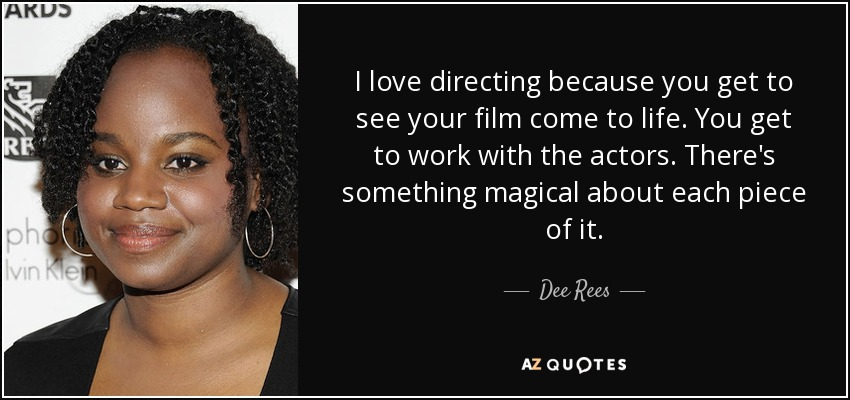 I love directing because you get to see your film come to life. You get to work with the actors. There's something magical about each piece of it. - Dee Rees
