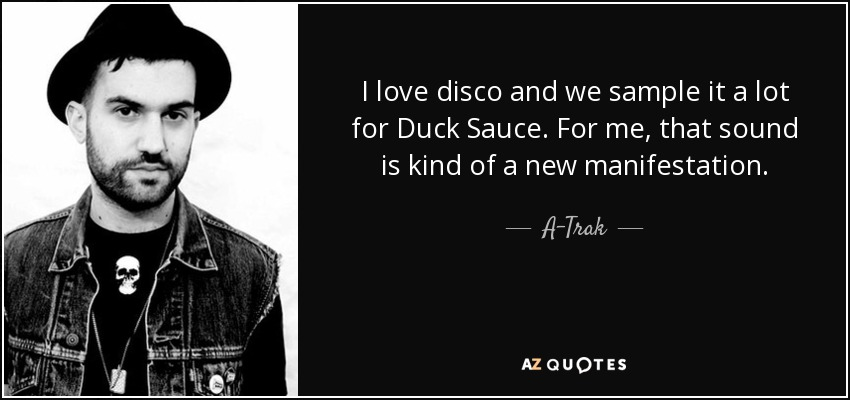 I love disco and we sample it a lot for Duck Sauce. For me, that sound is kind of a new manifestation. - A-Trak