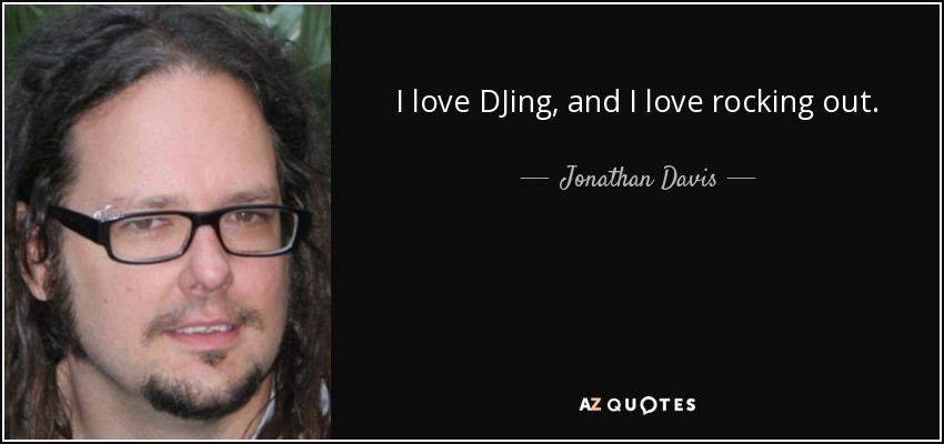 I love DJing, and I love rocking out. - Jonathan Davis