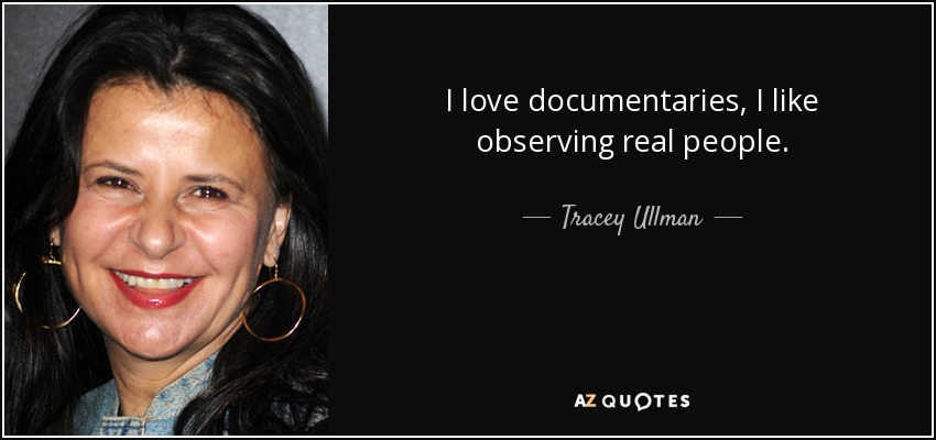 I love documentaries, I like observing real people. - Tracey Ullman