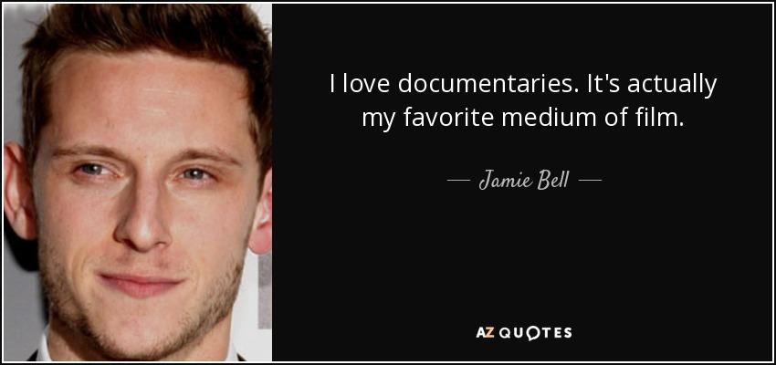 I love documentaries. It's actually my favorite medium of film. - Jamie Bell