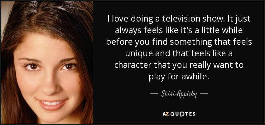 I love doing a television show. It just always feels like it's a little while before you find something that feels unique and that feels like a character that you really want to play for awhile. - Shiri Appleby