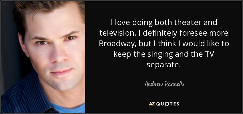 I love doing both theater and television. I definitely foresee more Broadway, but I think I would like to keep the singing and the TV separate. - Andrew Rannells