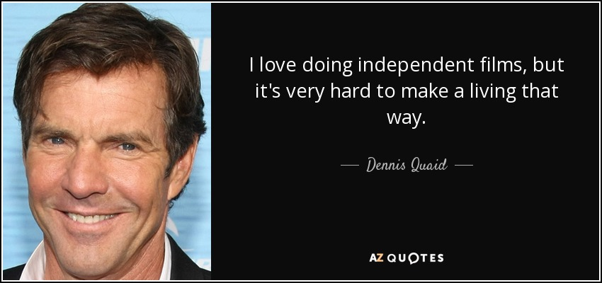 I love doing independent films, but it's very hard to make a living that way. - Dennis Quaid