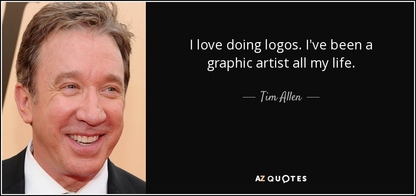 I love doing logos. I've been a graphic artist all my life. - Tim Allen