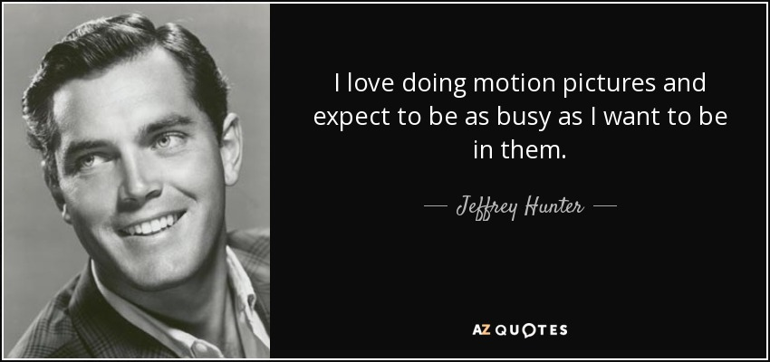 I love doing motion pictures and expect to be as busy as I want to be in them. - Jeffrey Hunter