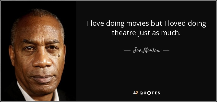 I love doing movies but I loved doing theatre just as much. - Joe Morton