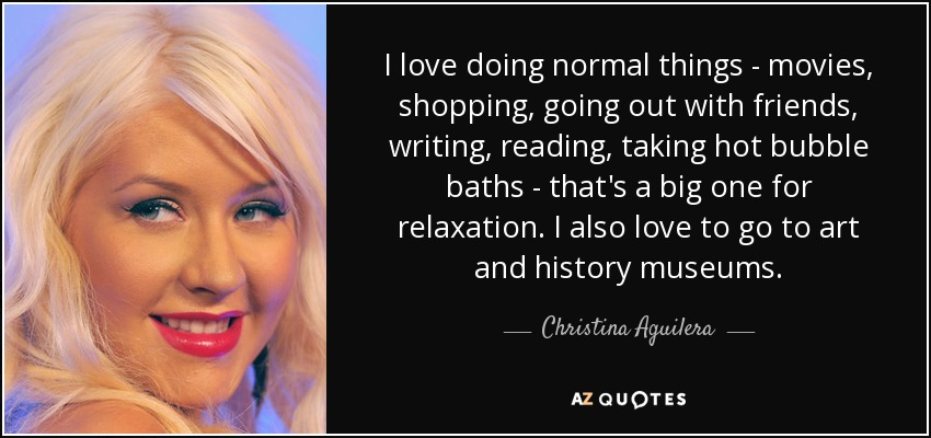 I love doing normal things - movies, shopping, going out with friends, writing, reading, taking hot bubble baths - that's a big one for relaxation. I also love to go to art and history museums. - Christina Aguilera