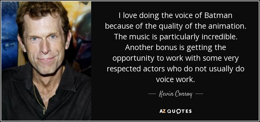 I love doing the voice of Batman because of the quality of the animation. The music is particularly incredible. Another bonus is getting the opportunity to work with some very respected actors who do not usually do voice work. - Kevin Conroy
