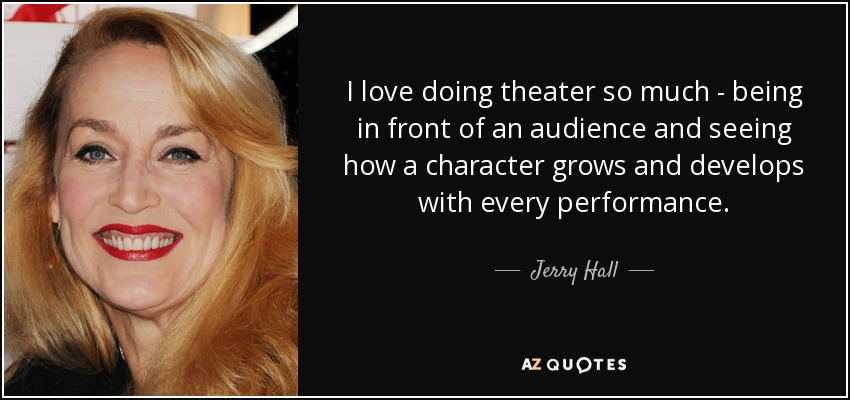 I love doing theater so much - being in front of an audience and seeing how a character grows and develops with every performance. - Jerry Hall