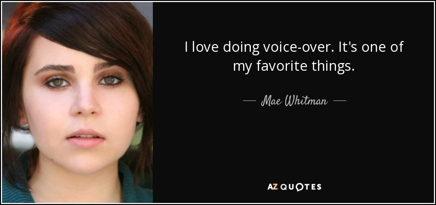 I love doing voice-over. It's one of my favorite things. - Mae Whitman