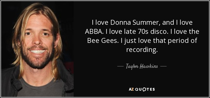 I love Donna Summer, and I love ABBA. I love late 70s disco. I love the Bee Gees. I just love that period of recording. - Taylor Hawkins