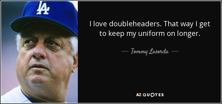 I love doubleheaders. That way I get to keep my uniform on longer. - Tommy Lasorda