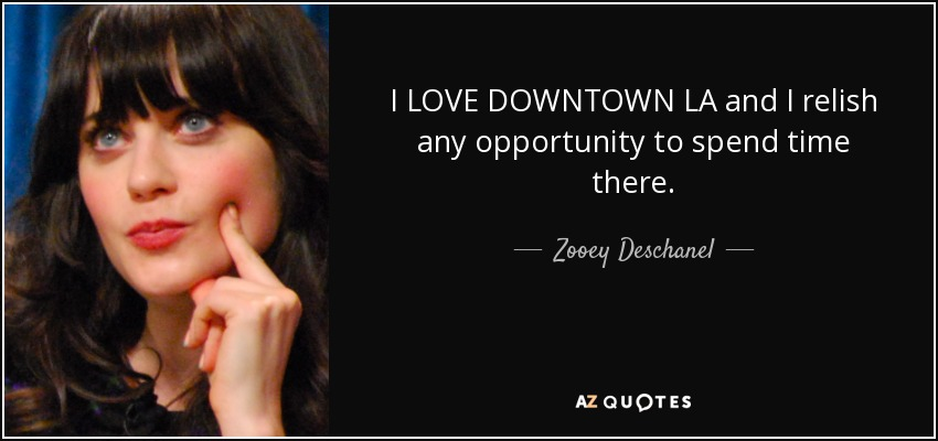 I LOVE DOWNTOWN LA and I relish any opportunity to spend time there. - Zooey Deschanel