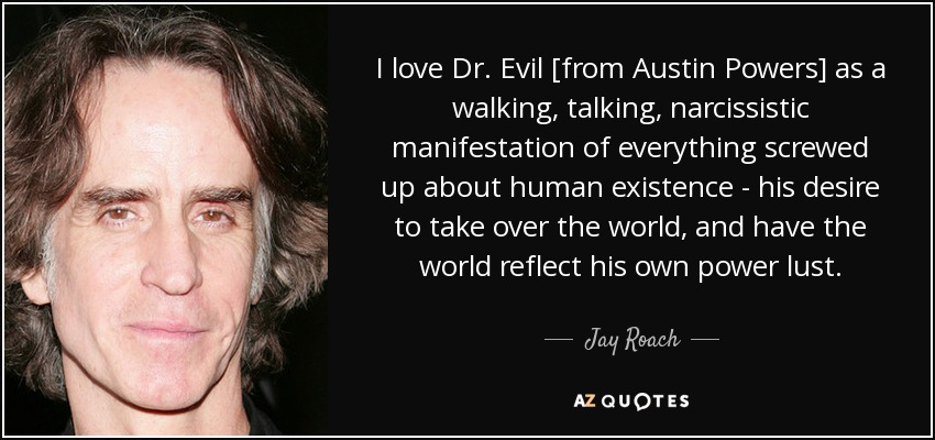 Jay Roach quote: I love Dr. Evil [from Austin Powers] as a ...