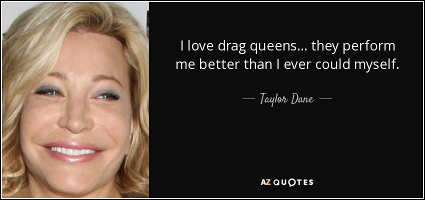 I love drag queens... they perform me better than I ever could myself. - Taylor Dane
