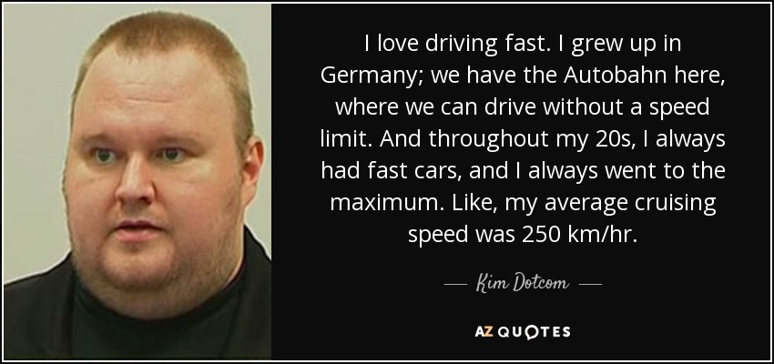 I love driving fast. I grew up in Germany; we have the Autobahn here, where we can drive without a speed limit. And throughout my 20s, I always had fast cars, and I always went to the maximum. Like, my average cruising speed was 250 km/hr. - Kim Dotcom