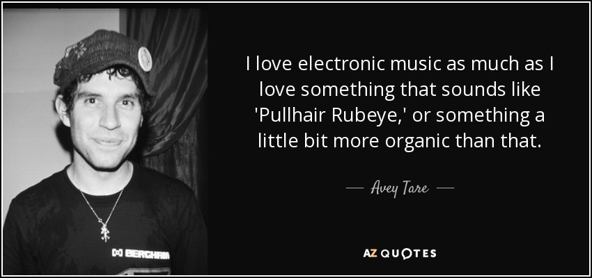 I love electronic music as much as I love something that sounds like 'Pullhair Rubeye,' or something a little bit more organic than that. - Avey Tare