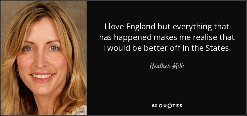 I love England but everything that has happened makes me realise that I would be better off in the States. - Heather Mills