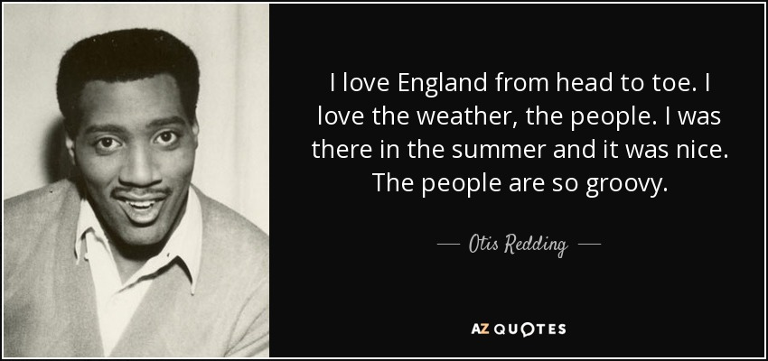 I love England from head to toe. I love the weather, the people. I was there in the summer and it was nice. The people are so groovy. - Otis Redding