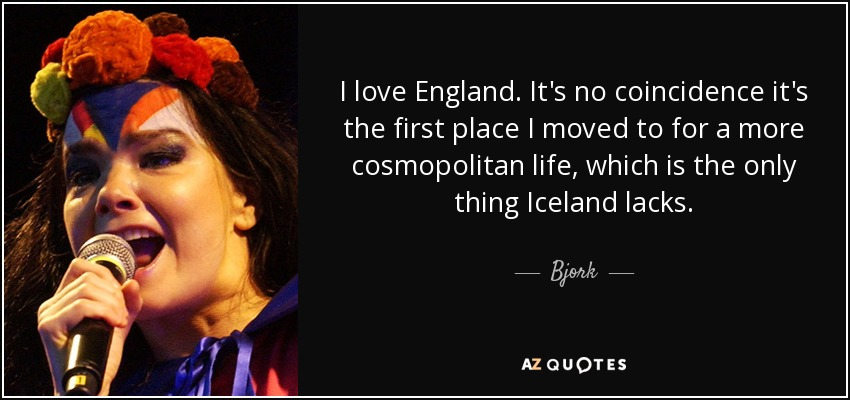 I love England. It's no coincidence it's the first place I moved to for a more cosmopolitan life, which is the only thing Iceland lacks. - Bjork