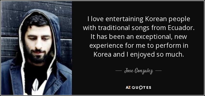 Jose Gonzalez quote: I love entertaining Korean people with