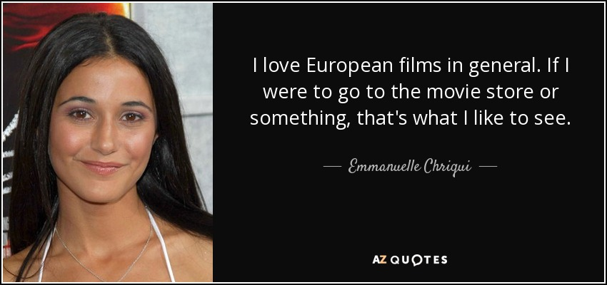 I love European films in general. If I were to go to the movie store or something, that's what I like to see. - Emmanuelle Chriqui