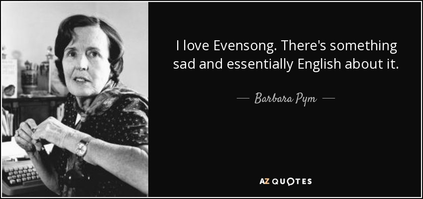 I love Evensong. There's something sad and essentially English about it. - Barbara Pym