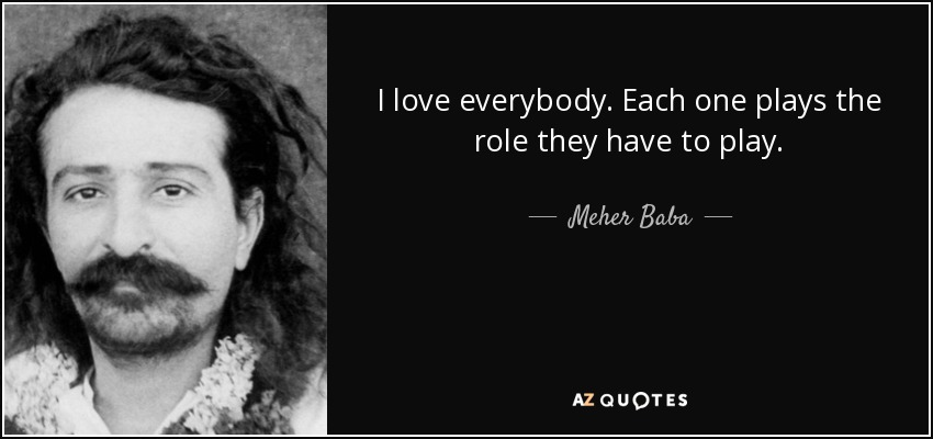I love everybody. Each one plays the role they have to play... - Meher Baba