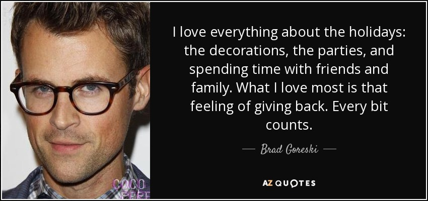 I love everything about the holidays: the decorations, the parties, and spending time with friends and family. What I love most is that feeling of giving back. Every bit counts. - Brad Goreski