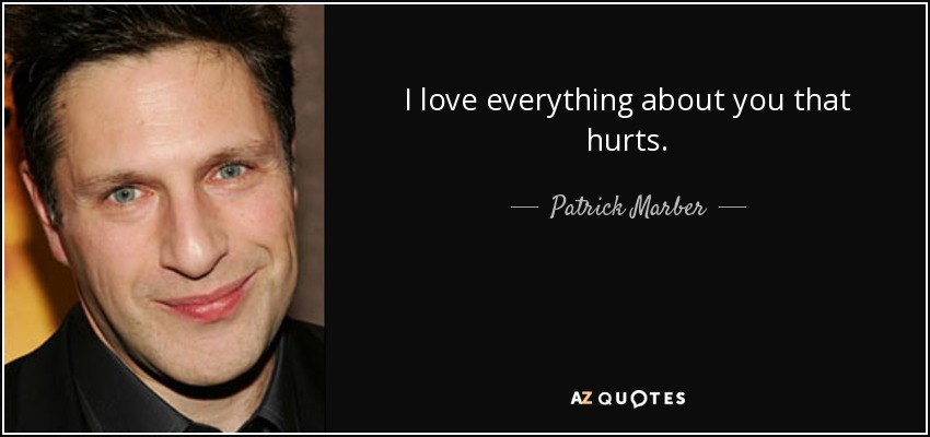 I love everything about you that hurts. - Patrick Marber