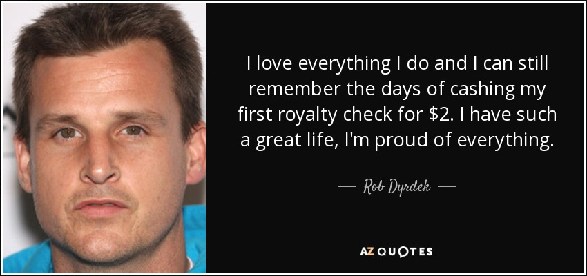 I love everything I do and I can still remember the days of cashing my first royalty check for $2. I have such a great life, I'm proud of everything. - Rob Dyrdek