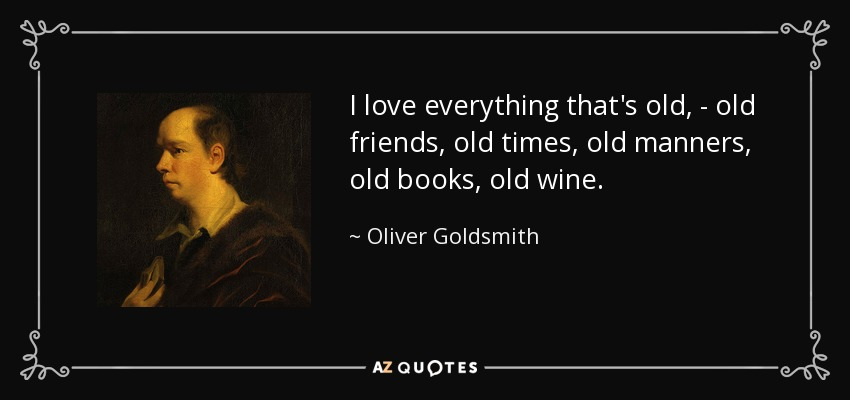 I love everything that's old, - old friends, old times, old manners, old books, old wine. - Oliver Goldsmith