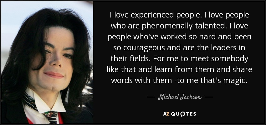I love experienced people. I love people who are phenomenally talented. I love people who've worked so hard and been so courageous and are the leaders in their fields. For me to meet somebody like that and learn from them and share words with them -to me that's magic. - Michael Jackson