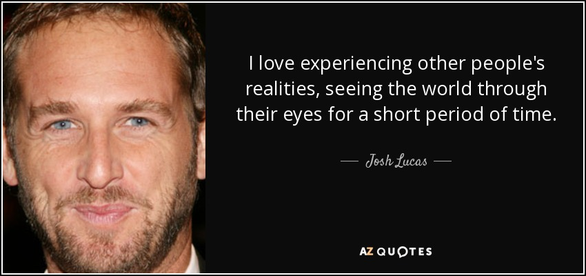 Josh Lucas Quote I Love Experiencing Other Peoples Realities