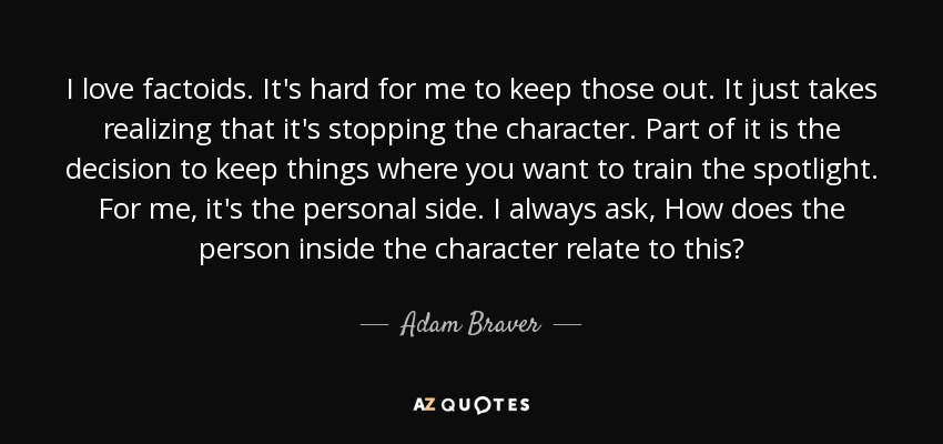 I love factoids. It's hard for me to keep those out. It just takes realizing that it's stopping the character. Part of it is the decision to keep things where you want to train the spotlight. For me, it's the personal side. I always ask, How does the person inside the character relate to this? - Adam Braver